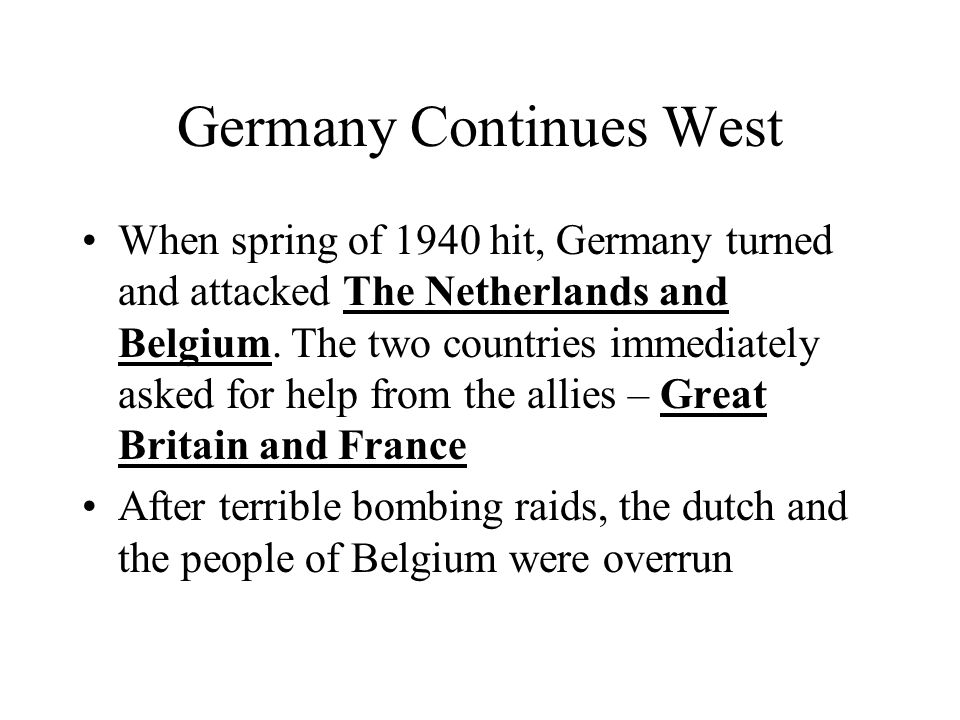 Germany Continues West When spring of 1940 hit, Germany turned and attacked The Netherlands and Belgium. The two countries immediately asked for help