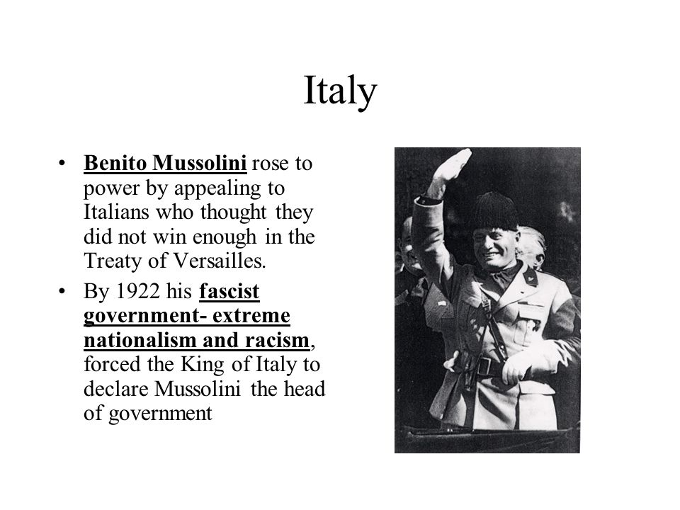 Italy Benito Mussolini rose to power by appealing to Italians who thought they did not win enough in the Treaty of Versailles. By 1922 his fascist gov