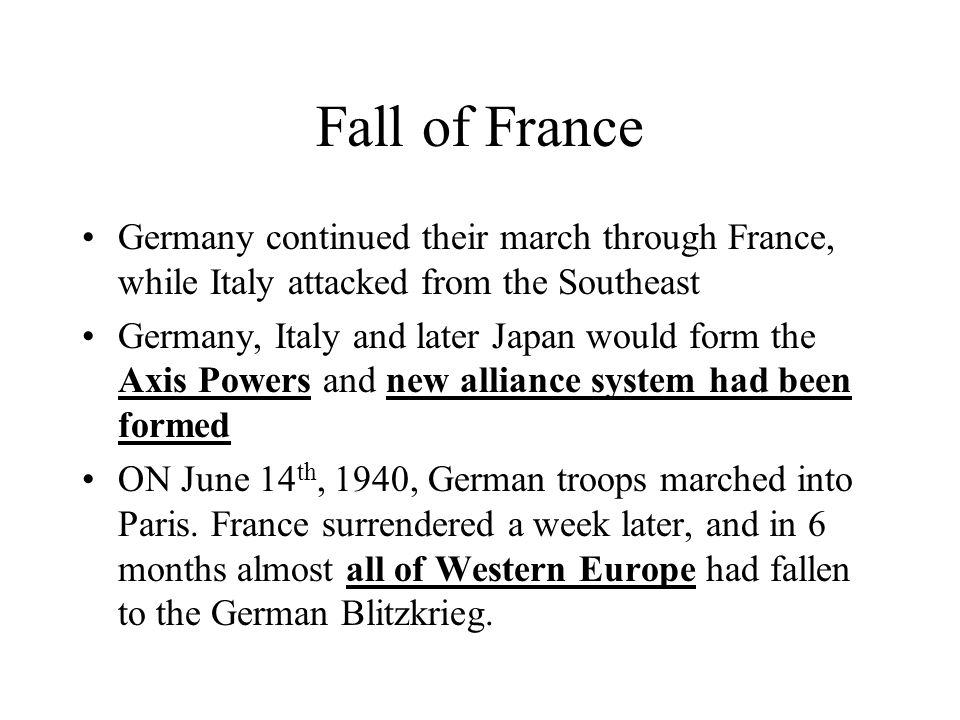 Fall of France Germany continued their march through France, while Italy attacked from the Southeast Germany, Italy and later Japan would form the Axi