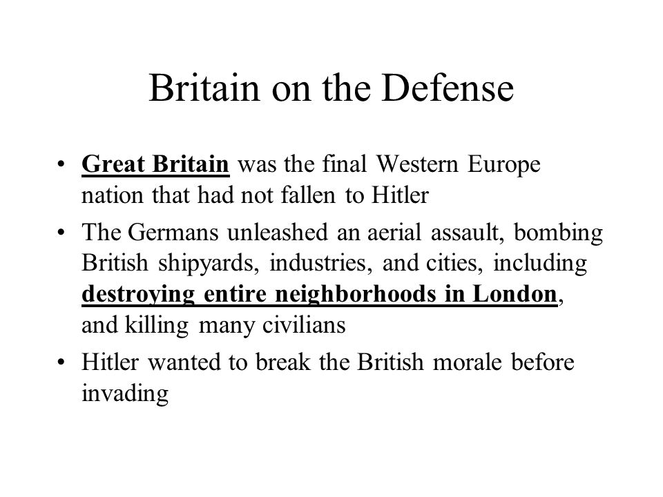 Britain on the Defense Great Britain was the final Western Europe nation that had not fallen to Hitler The Germans unleashed an aerial assault, bombin