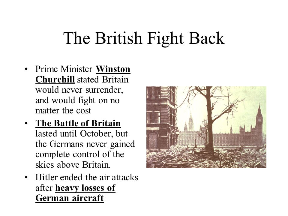 The British Fight Back Prime Minister Winston Churchill stated Britain would never surrender, and would fight on no matter the cost The Battle of Brit