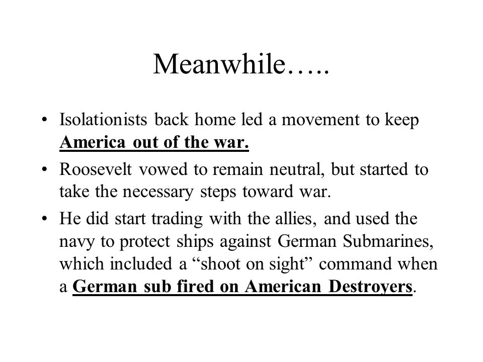 Meanwhile….. Isolationists back home led a movement to keep America out of the war. Roosevelt vowed to remain neutral, but started to take the necessa