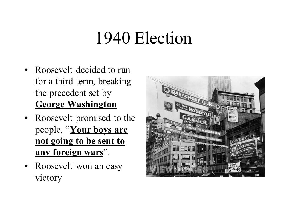1940 Election Roosevelt decided to run for a third term, breaking the precedent set by George Washington Roosevelt promised to the people, Your boys a