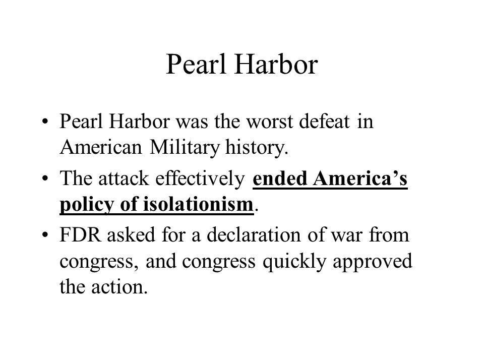 Pearl Harbor Pearl Harbor was the worst defeat in American Military history. The attack effectively ended Americas policy of isolationism. FDR asked f