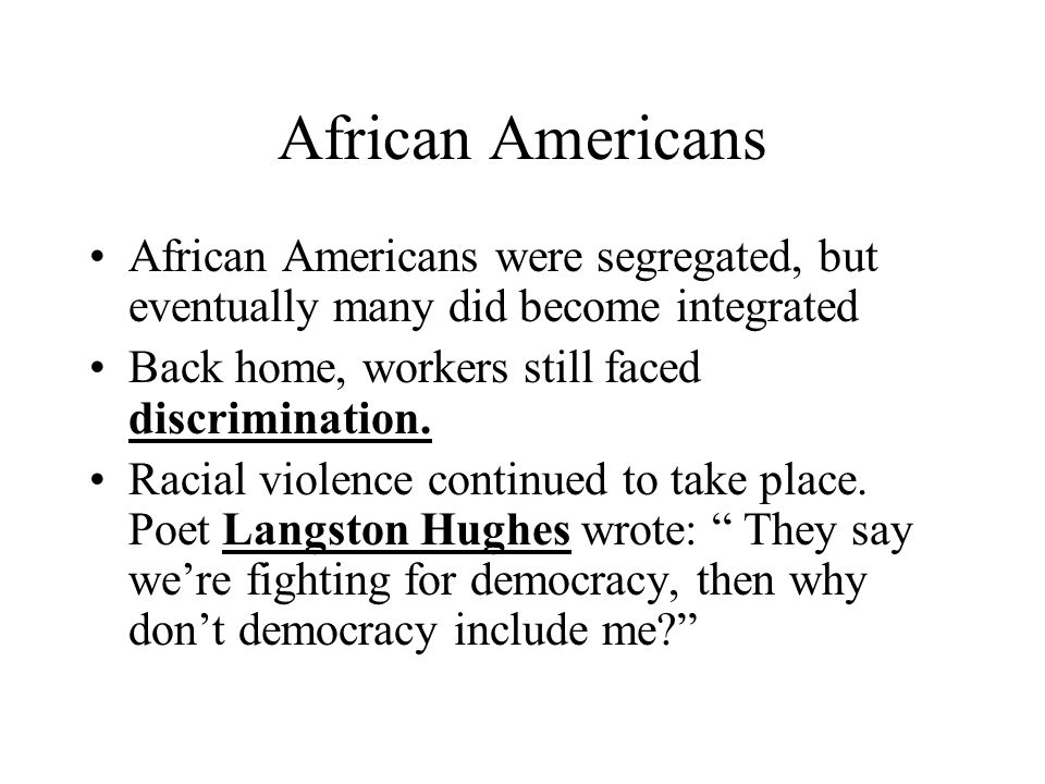African Americans African Americans were segregated, but eventually many did become integrated Back home, workers still faced discrimination. Racial v
