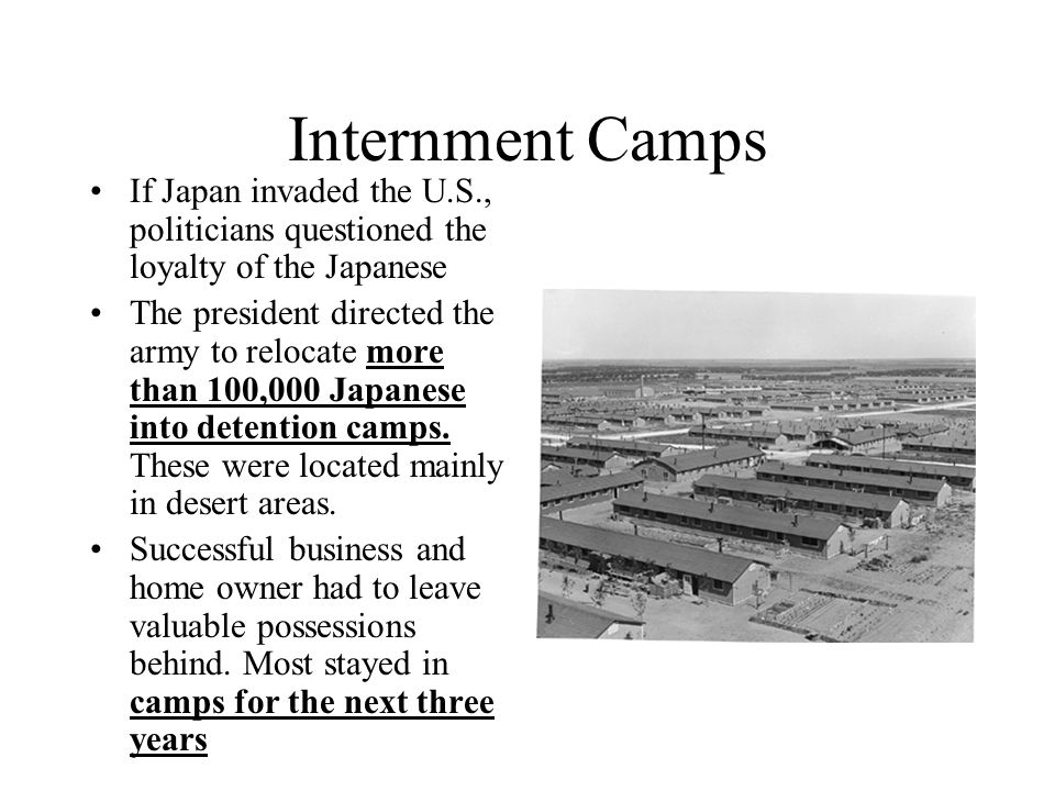 Internment Camps If Japan invaded the U.S., politicians questioned the loyalty of the Japanese The president directed the army to relocate more than 1