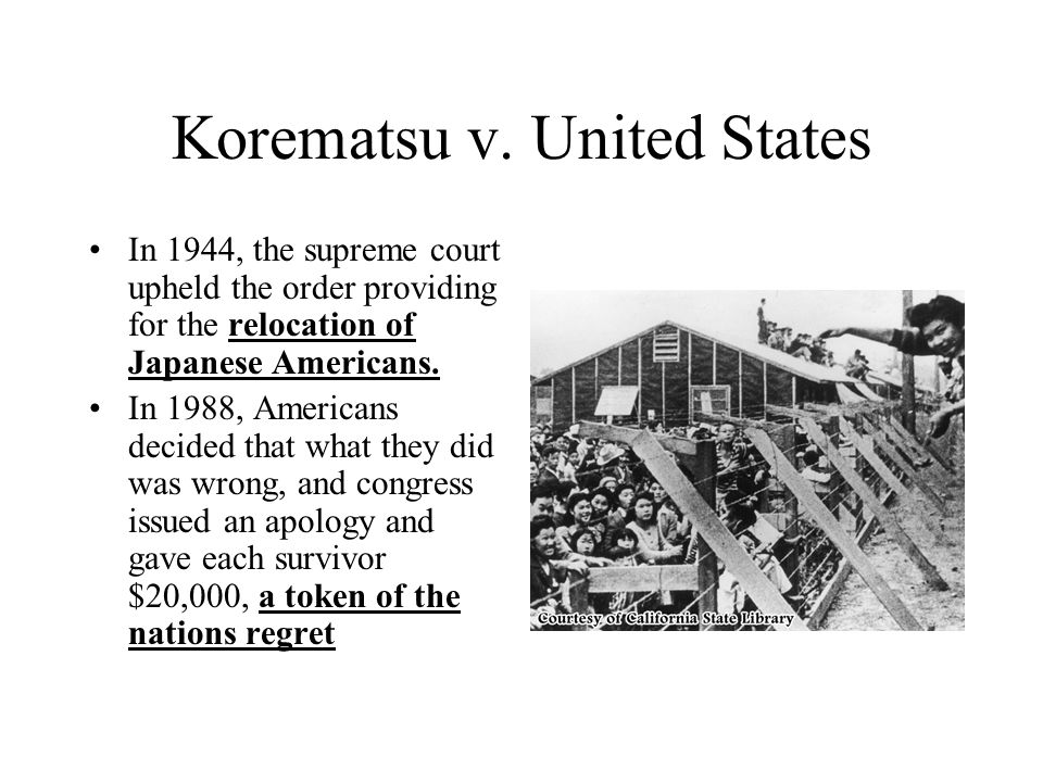 Korematsu v. United States In 1944, the supreme court upheld the order providing for the relocation of Japanese Americans. In 1988, Americans decided