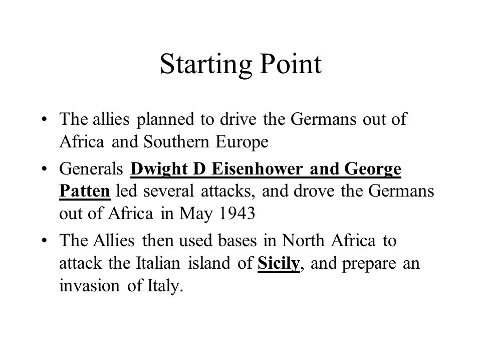 Starting Point The allies planned to drive the Germans out of Africa and Southern Europe Generals Dwight D Eisenhower and George Patten led several at
