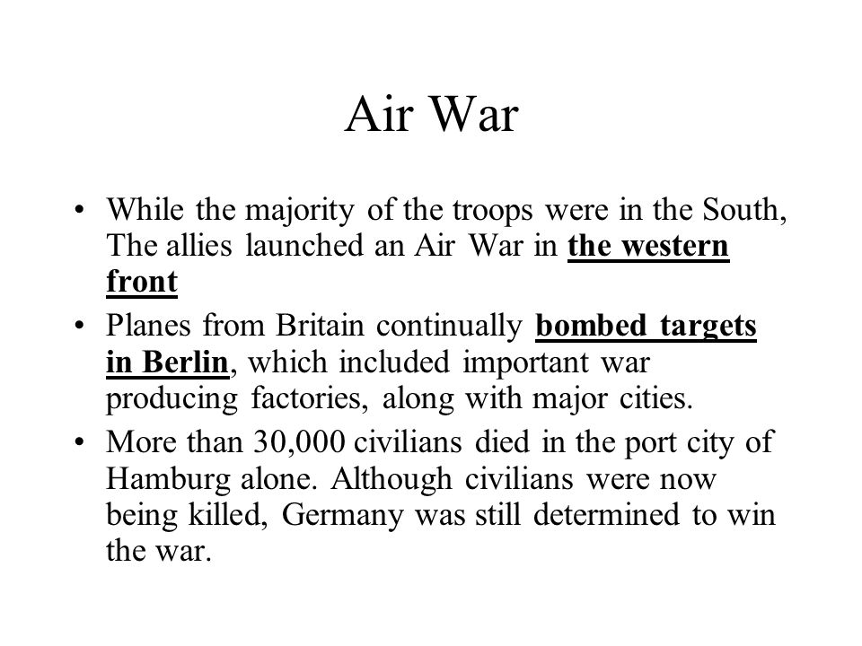 Air War While the majority of the troops were in the South, The allies launched an Air War in the western front Planes from Britain continually bombed