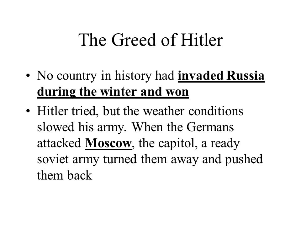 The Greed of Hitler No country in history had invaded Russia during the winter and won Hitler tried, but the weather conditions slowed his army. When