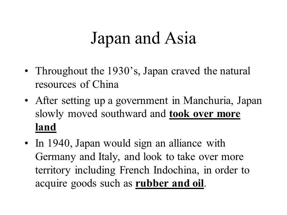 Japan and Asia Throughout the 1930s, Japan craved the natural resources of China After setting up a government in Manchuria, Japan slowly moved southw