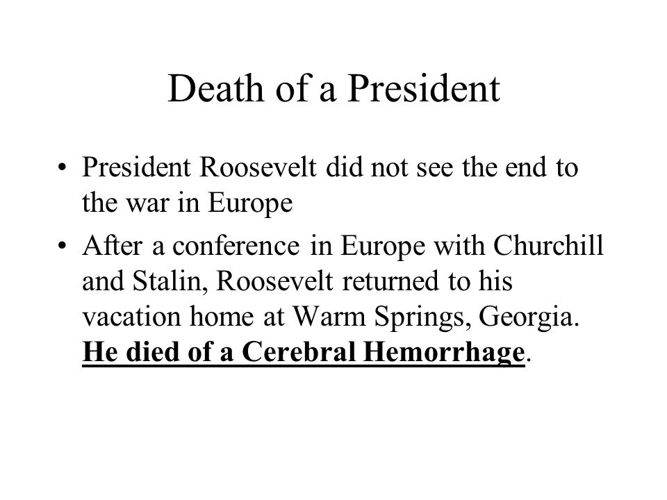 Death of a President President Roosevelt did not see the end to the war in Europe After a conference in Europe with Churchill and Stalin, Roosevelt re