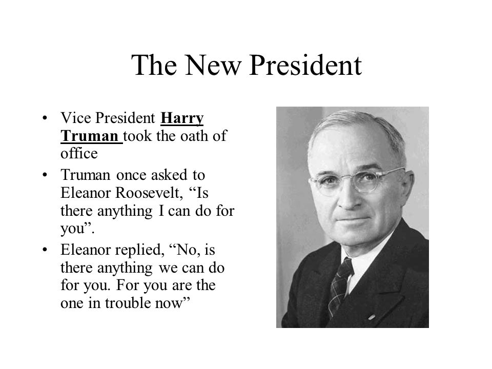 The New President Vice President Harry Truman took the oath of office Truman once asked to Eleanor Roosevelt, Is there anything I can do for you. Elea