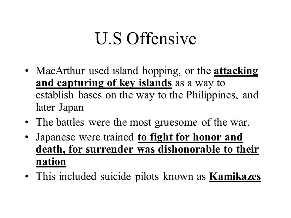 U.S Offensive MacArthur used island hopping, or the attacking and capturing of key islands as a way to establish bases on the way to the Philippines,