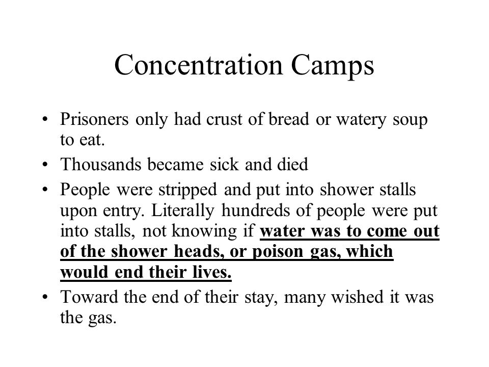 Concentration Camps Prisoners only had crust of bread or watery soup to eat. Thousands became sick and died People were stripped and put into shower s