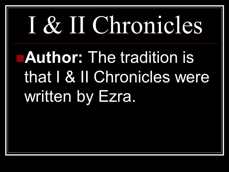 I & II Chronicles Author: The tradition is that I & II Chronicles were written by Ezra.