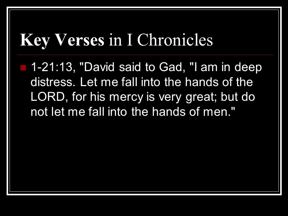 Key Verses in I Chronicles 1-21:13, David said to Gad, I am in deep distress.