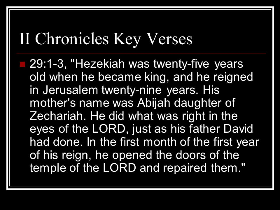 II Chronicles Key Verses 29:1-3, Hezekiah was twenty-five years old when he became king, and he reigned in Jerusalem twenty-nine years.