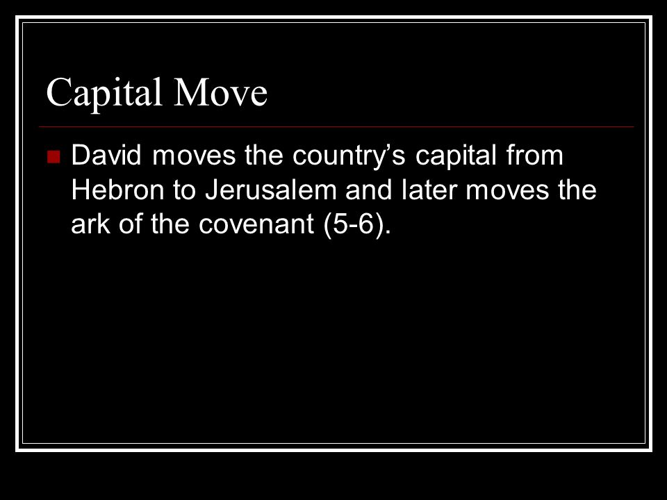 Capital Move David moves the countrys capital from Hebron to Jerusalem and later moves the ark of the covenant (5-6).