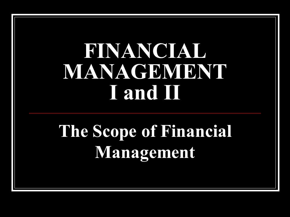FINANCIAL MANAGEMENT I and II The Scope of Financial Management