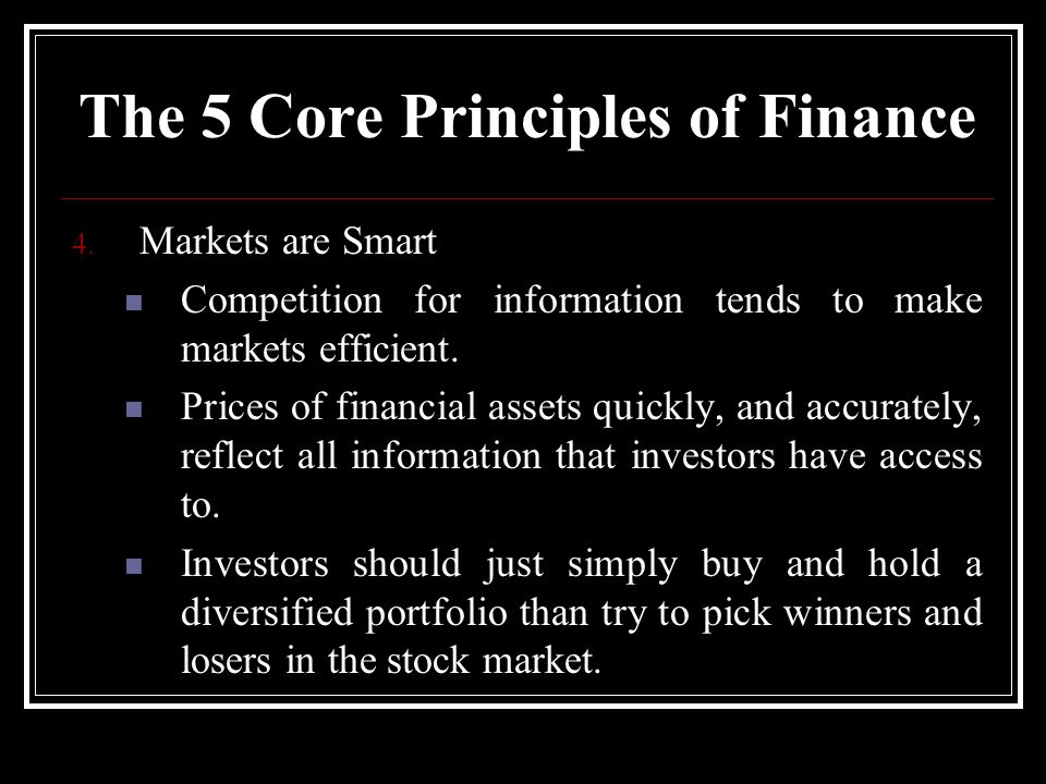 4. Markets are Smart Competition for information tends to make markets efficient. Prices of financial assets quickly, and accurately, reflect all info