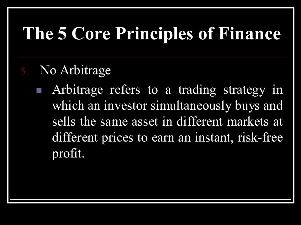 5. No Arbitrage Arbitrage refers to a trading strategy in which an investor simultaneously buys and sells the same asset in different markets at diffe