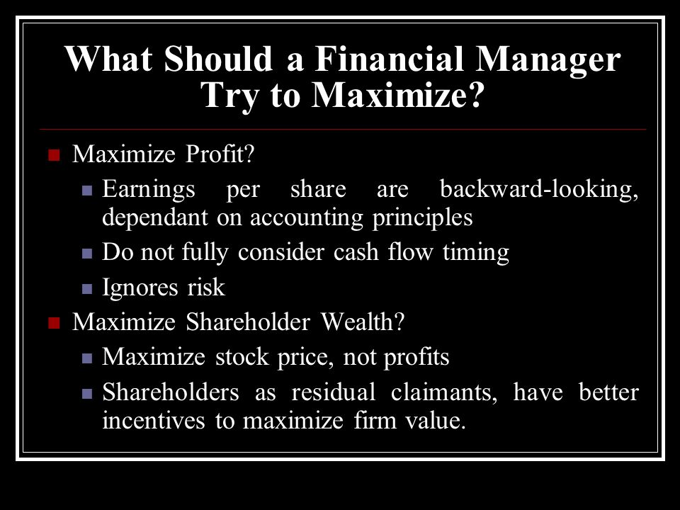 What Should a Financial Manager Try to Maximize? Maximize Profit? Earnings per share are backward-looking, dependant on accounting principles Do not f