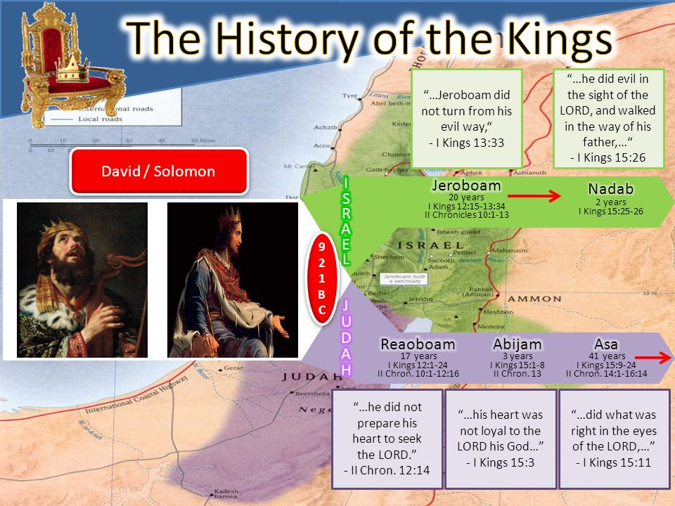 The History of The Kings 921BC921BC 921BC921BC David / Solomon …he did not prepare his heart to seek the LORD. - II Chron. 12:14 …Jeroboam did not tur