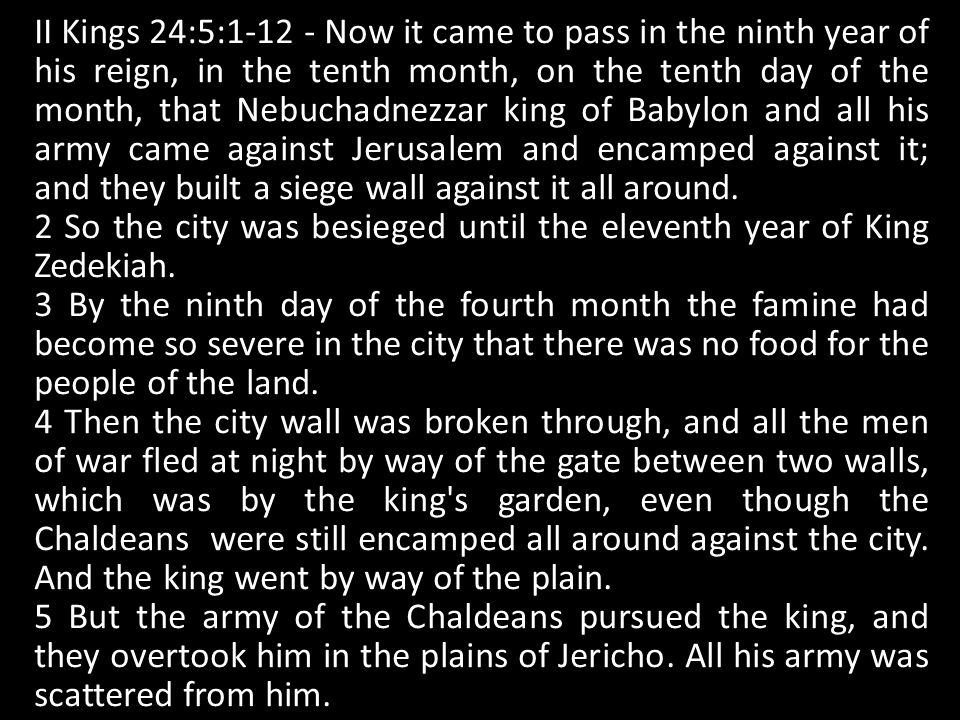 II Kings 24:5:1-12 - Now it came to pass in the ninth year of his reign, in the tenth month, on the tenth day of the month, that Nebuchadnezzar king o