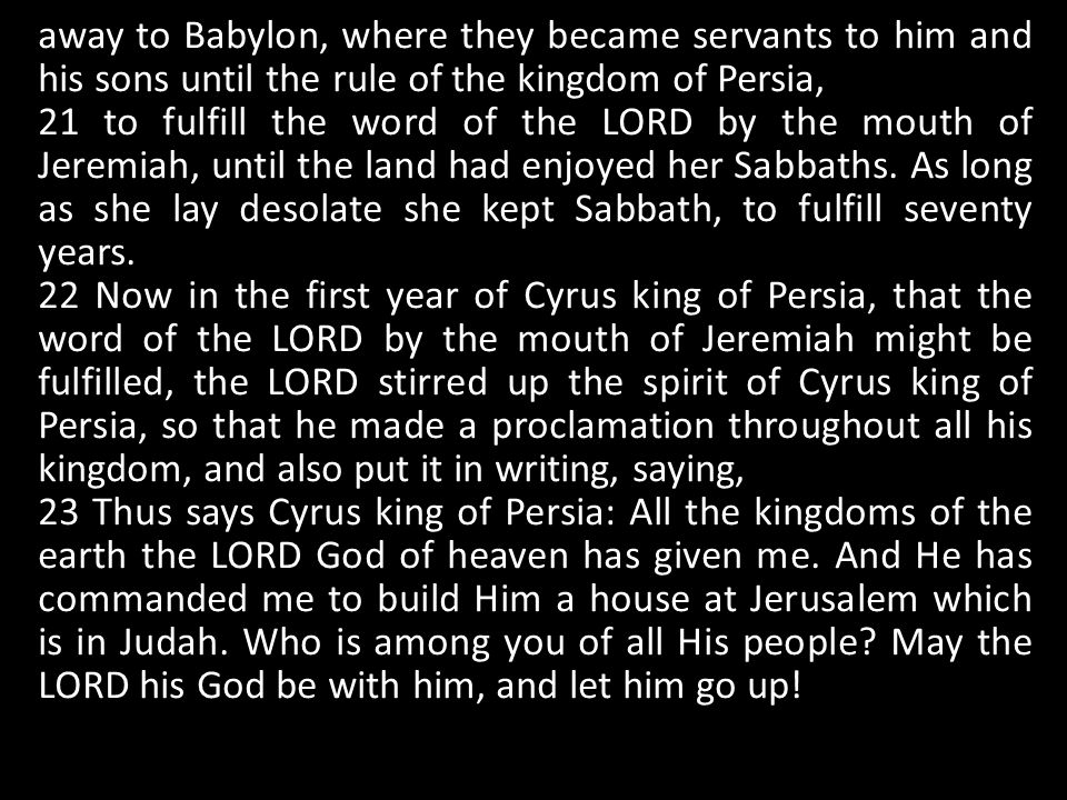away to Babylon, where they became servants to him and his sons until the rule of the kingdom of Persia, 21 to fulfill the word of the LORD by the mou