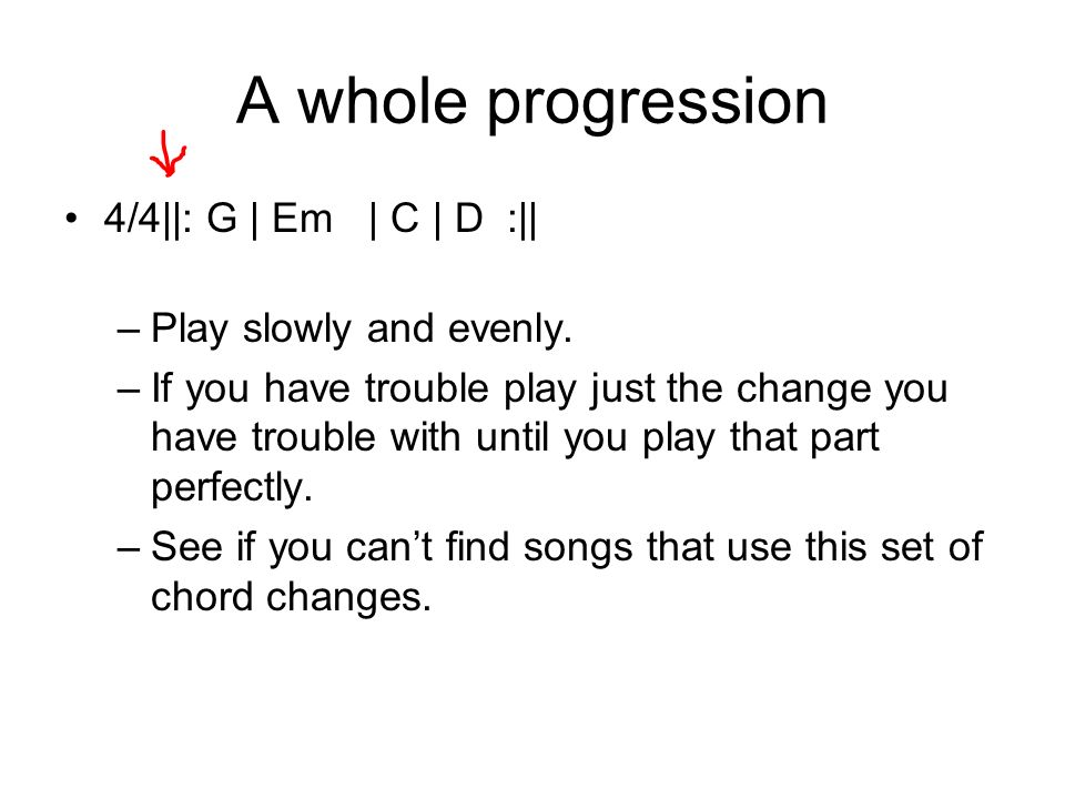 A whole progression 4/4||: G | Em | C | D :|| –Play slowly and evenly. –If you have trouble play just the change you have trouble with until you play