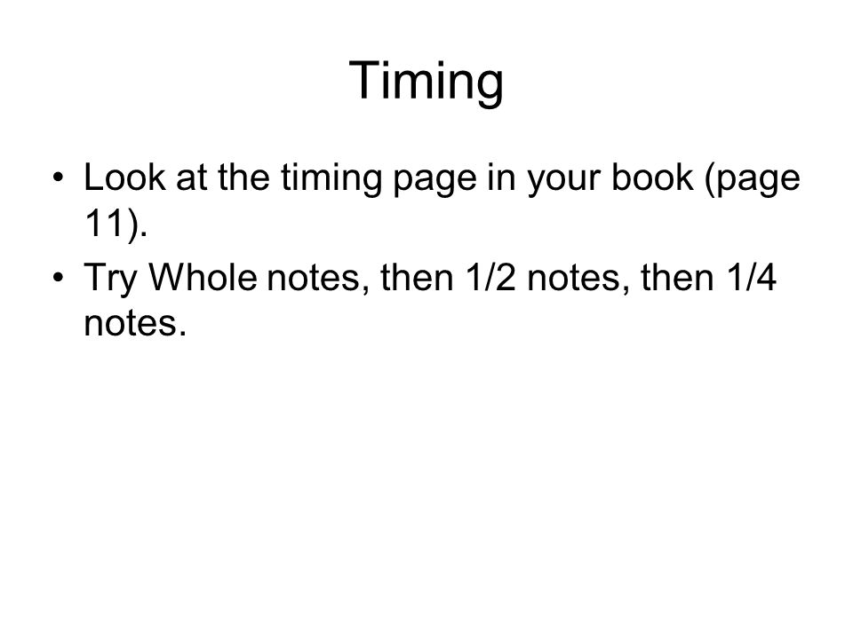 Timing Look at the timing page in your book (page 11). Try Whole notes, then 1/2 notes, then 1/4 notes.