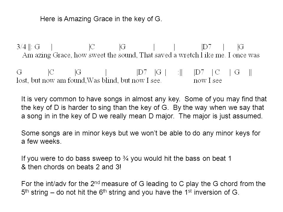 Here is Amazing Grace in the key of G. It is very common to have songs in almost any key. Some of you may find that the key of D is harder to sing tha