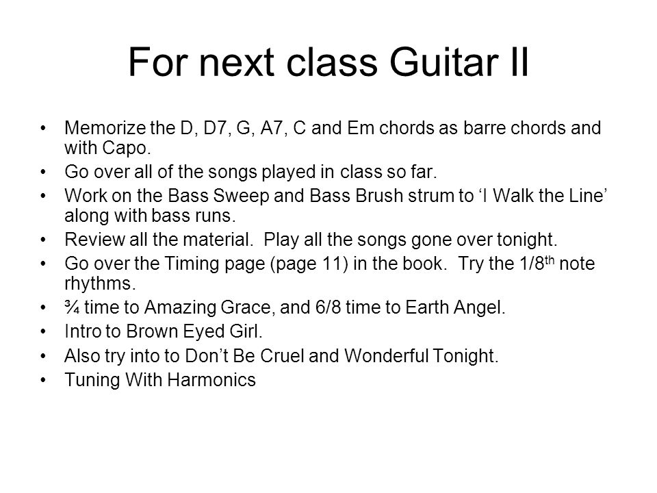 For next class Guitar II Memorize the D, D7, G, A7, C and Em chords as barre chords and with Capo. Go over all of the songs played in class so far. Wo
