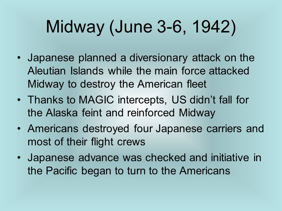 Midway (June 3-6, 1942) Japanese planned a diversionary attack on the Aleutian Islands while the main force attacked Midway to destroy the American fl