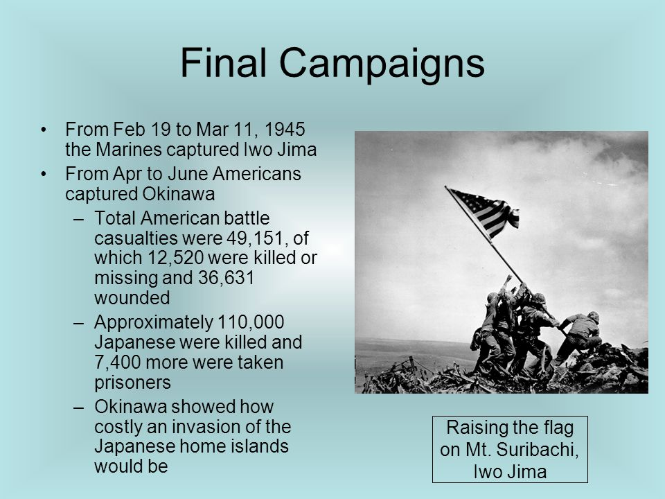 Final Campaigns From Feb 19 to Mar 11, 1945 the Marines captured Iwo Jima From Apr to June Americans captured Okinawa –Total American battle casualtie