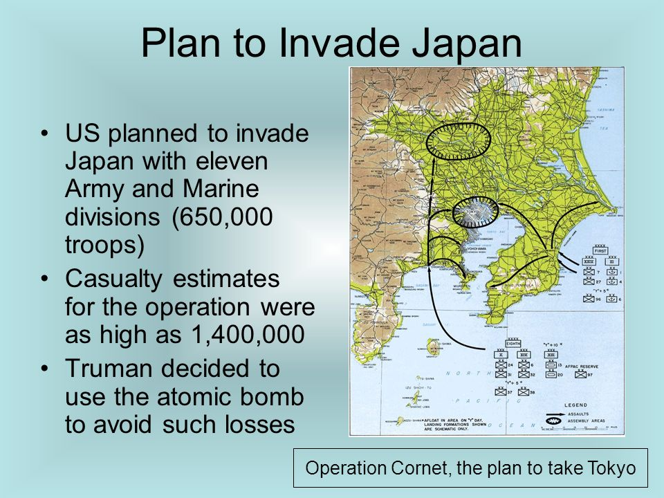 Plan to Invade Japan US planned to invade Japan with eleven Army and Marine divisions (650,000 troops) Casualty estimates for the operation were as hi