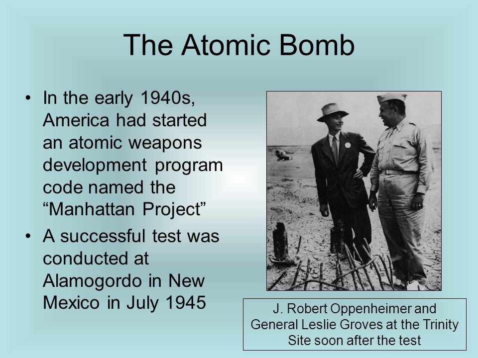 The Atomic Bomb In the early 1940s, America had started an atomic weapons development program code named the Manhattan Project A successful test was c