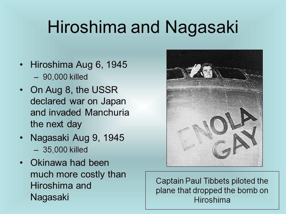Hiroshima and Nagasaki Hiroshima Aug 6, 1945 –90,000 killed On Aug 8, the USSR declared war on Japan and invaded Manchuria the next day Nagasaki Aug 9