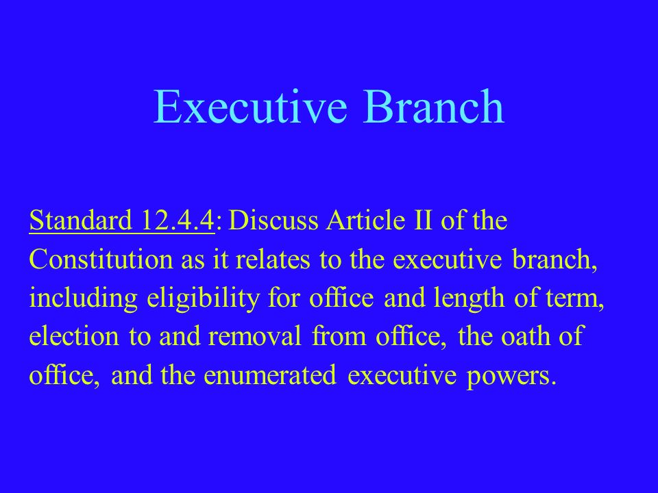 Executive Branch Standard 12.4.4: Discuss Article II of the Constitution as it relates to the executive branch, including eligibility for office and l