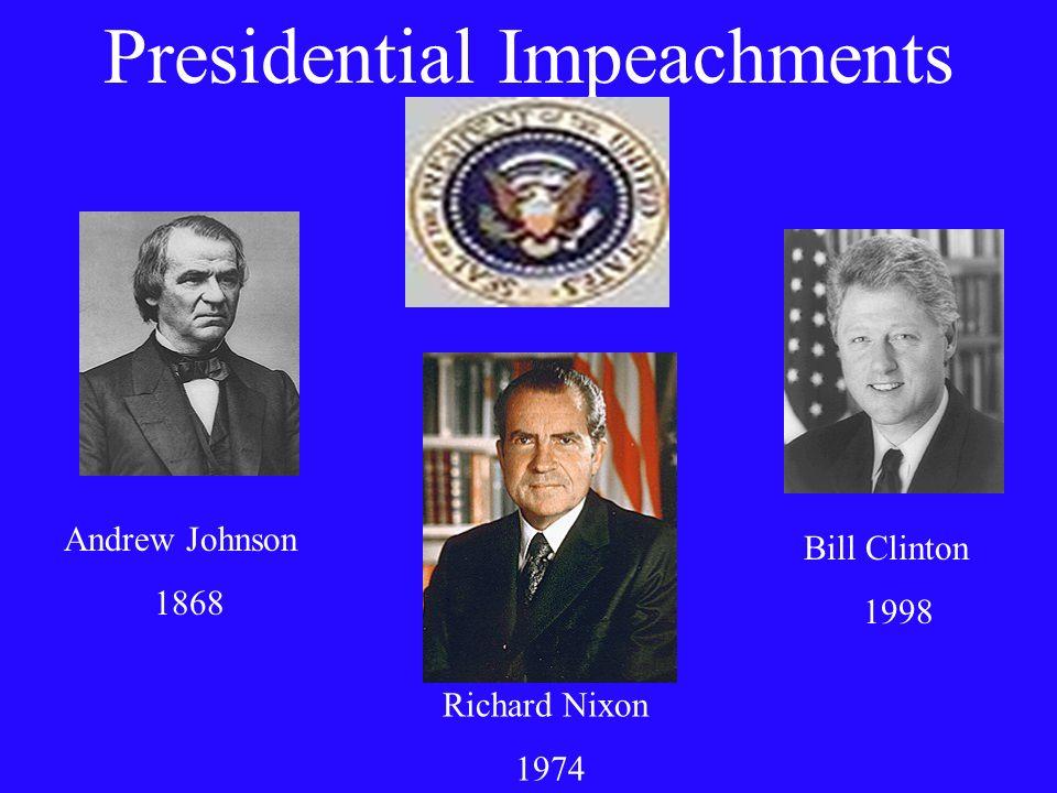 Presidential Impeachments Andrew Johnson 1868 Richard Nixon 1974 Bill Clinton 1998