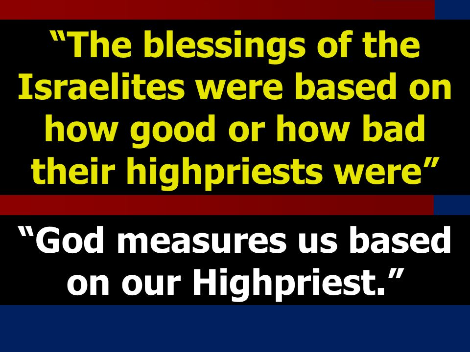 The blessings of the Israelites were based on how good or how bad their highpriests were God measures us based on our Highpriest.