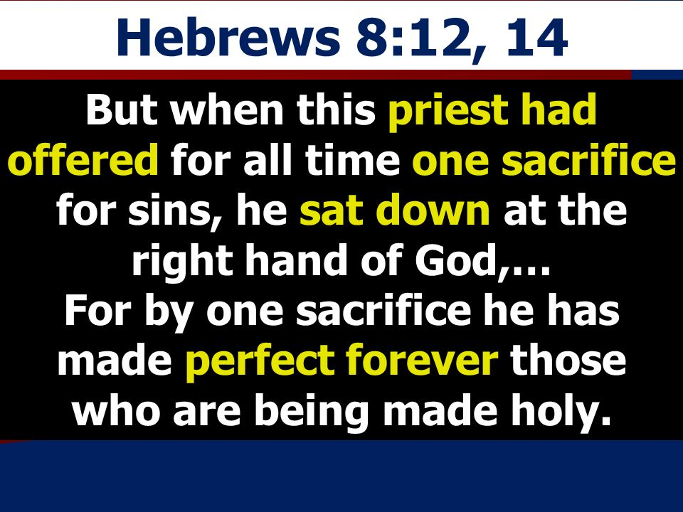 Hebrews 8:12, 14 But when this priest had offered for all time one sacrifice for sins, he sat down at the right hand of God,… For by one sacrifice he