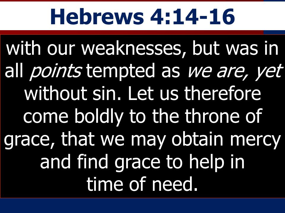 Hebrews 4:14-16 with our weaknesses, but was in all points tempted as we are, yet without sin. Let us therefore come boldly to the throne of grace, th