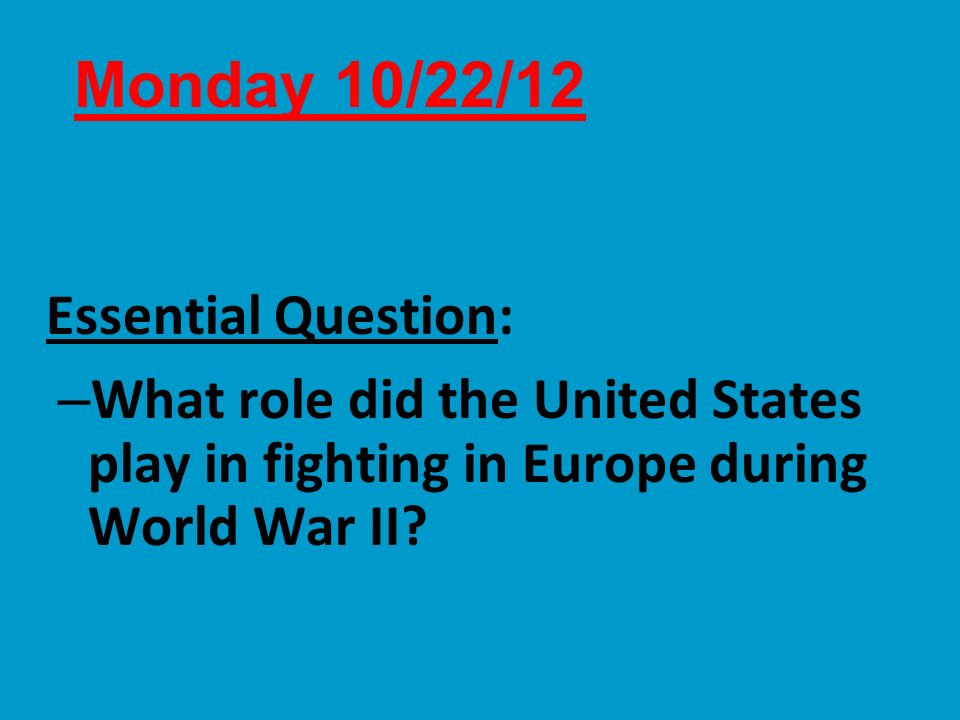 Essential Question: – What role did the United States play in fighting in Europe during World War II? Monday 10/22/12
