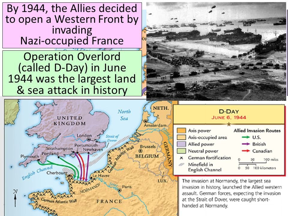 By 1944, the Allies decided to open a Western Front by invading Nazi-occupied France Operation Overlord (called D-Day) in June 1944 was the largest la