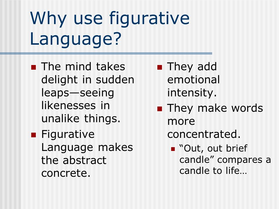Why use figurative Language? The mind takes delight in sudden leapsseeing likenesses in unalike things. Figurative Language makes the abstract concret