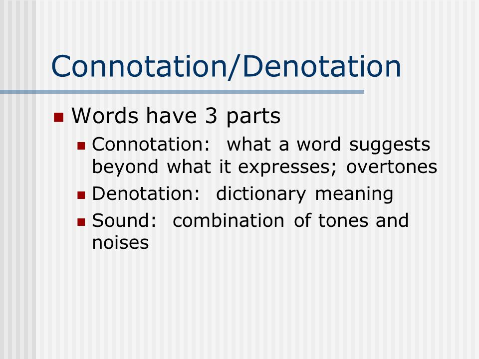 Connotation/Denotation Words have 3 parts Connotation: what a word suggests beyond what it expresses; overtones Denotation: dictionary meaning Sound: