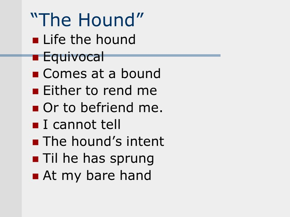 The Hound Life the hound Equivocal Comes at a bound Either to rend me Or to befriend me. I cannot tell The hounds intent Til he has sprung At my bare