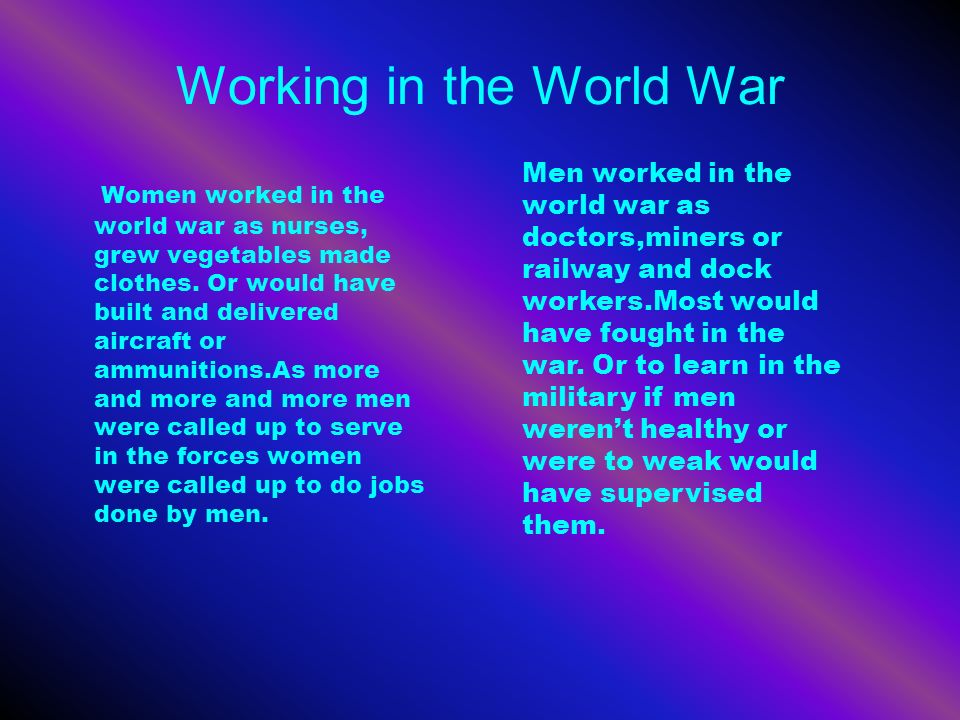 Working in the World War Women worked in the world war as nurses, grew vegetables made clothes. Or would have built and delivered aircraft or ammuniti